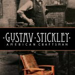 GUSTAV STICKLEY: AMERICAN CRAFTSMAN – a Delightful Documentary by Herb Stratford